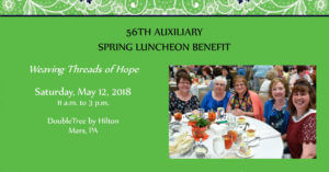 56th Annual Spring Luncheon Benefit. Weaving Threads of Hope. Saturday, May 12, 2018 from 11 am to 3 pm at the DoubleTree by Hilton in Mars PA. Register online.