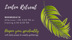 Lenten Retreat Wednesdays 1:30-3 or 6:30-8. Deepen your spirituality with daily prayer and weekly gatherings.