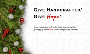Give handcrafted, Give Hope. Your purchase helps fund our ministries, giving joy and hope to our neighbors in need. Click to shop artisan gifts made in Baden.