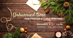 Unhurried time for prayer and card writing. December 9 from 1 to 4 p.m. Advent prayer. Music. Wine. Cheese.