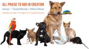 All Praise to God in Creation. Join the Sisters of St. Joseph for Liturgy, an Animal Blessing, and Potluck Dinner on Saturday, October 5, on the Motherhouse Grounds. Click to register.