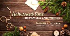 Unhurried time for prayer and card writing. December 1 from 1-4 PM at the Sisters of St. Joseph Motherhouse. Enjoy an advent prayer, wine, cheese and soft music. Get started on your Christmas cards!