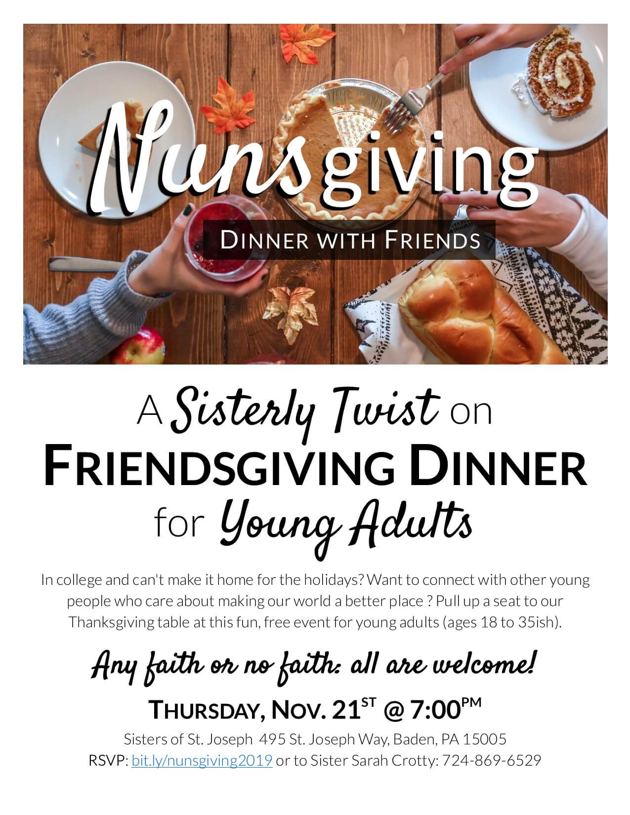 A flier advertising Nunsgiving: A Sisterly Twist on Friendsgiving Dinner for Young Adults. Date: Thursday, Nov. 21st at 7:00pm. Event description: In college and can't make it home for the holidays? Want to connect with other young people who care about making our world a better place for all of us? Pull up a seat to our Thanksgiving table at this fun, free event for young adults (ages 18 to 35ish). Any faith or no faith: all are welcome. RSVP at bit.ly/nunsgiving2019 or by calling Sister Sarah Crotty at 724-869-6529.