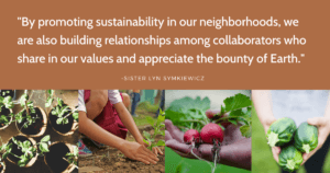 """By promoting sustainability in our neighborhoods, we are also building relationships among collaborators who share in our values and appreciate the bounty of Earth,"" says Sister Lyn Symkiewicz, a member of the Sisters of St. Joseph Leadership Team who planted the seed for the establishment of the Sr. St. Mark Garden Fund."