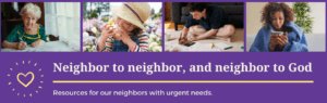 Neighbor to neighbor, and neighbor with God. Resources for our neighbors with urgent needs.
