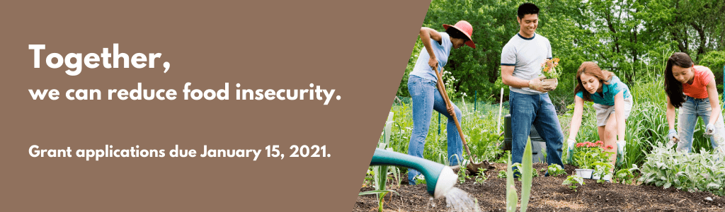 Together, we can reduce food insecurity. Grant applications due January 15, 2021.