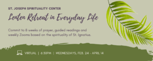 St. Joseph Spirituality Center. Lenten Retreat in Everyday Life. on Wednesdays beginning Feb. 24 via Zoom. Go about your daily life while commiting to daily prayer, guided readings and weekly Zoom gatherings. Click to learn more or register online.