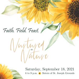 Faith.Field.Feast. 2021 - Nurtured by Nature - Join us Saturday, September 18, 2021 from 6-9 p.m. on the Sisters of St. Joseph grounds